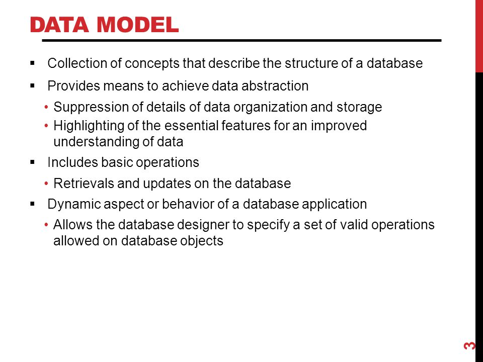 Data Model Collection of concepts that describe the structure of a database. Provides means to achieve data abstraction.