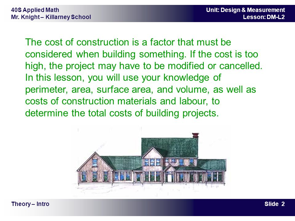 The cost of construction is a factor that must be considered when building something. If the cost is too high, the project may have to be modified or cancelled. In this lesson, you will use your knowledge of perimeter, area, surface area, and volume, as well as costs of construction materials and labour, to determine the total costs of building projects.