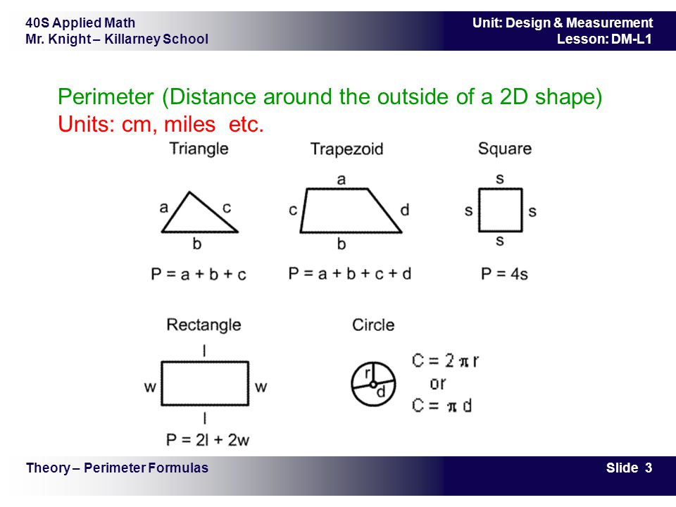 Perimeter (Distance around the outside of a 2D shape) Units: cm, miles etc.