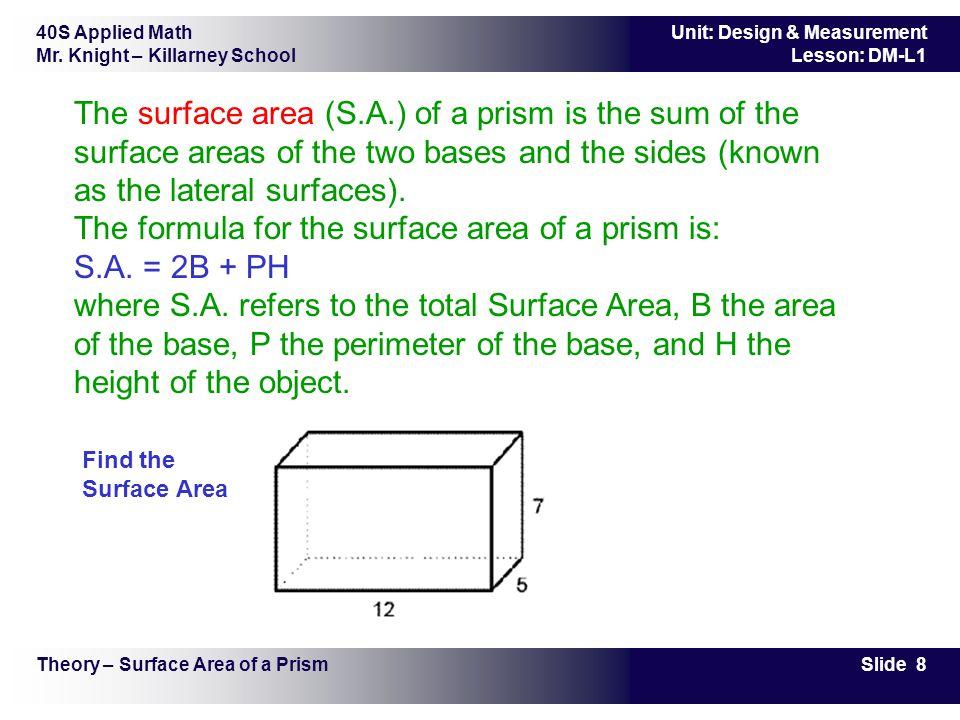 The surface area (S.A.) of a prism is the sum of the surface areas of the two bases and the sides (known as the lateral surfaces). The formula for the surface area of a prism is: S.A. = 2B + PH where S.A. refers to the total Surface Area, B the area of the base, P the perimeter of the base, and H the height of the object.
