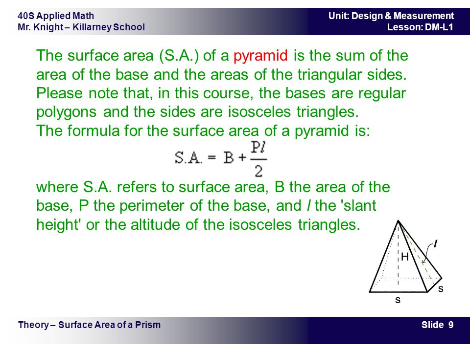 The surface area (S.A.) of a pyramid is the sum of the area of the base and the areas of the triangular sides. Please note that, in this course, the bases are regular polygons and the sides are isosceles triangles. The formula for the surface area of a pyramid is: where S.A. refers to surface area, B the area of the base, P the perimeter of the base, and l the slant height or the altitude of the isosceles triangles.