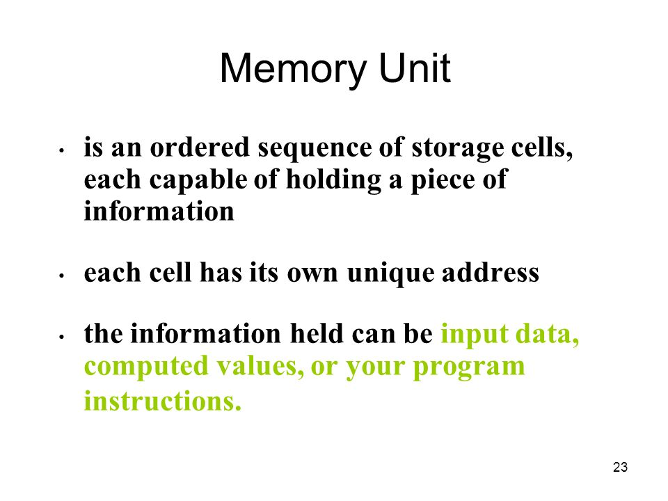 Memory Unit is an ordered sequence of storage cells, each capable of holding a piece of information.