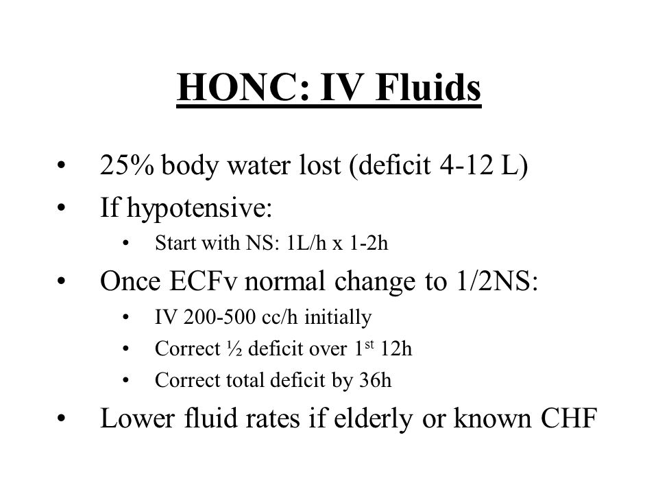 HONC: IV Fluids 25% body water lost (deficit 4-12 L) If hypotensive: