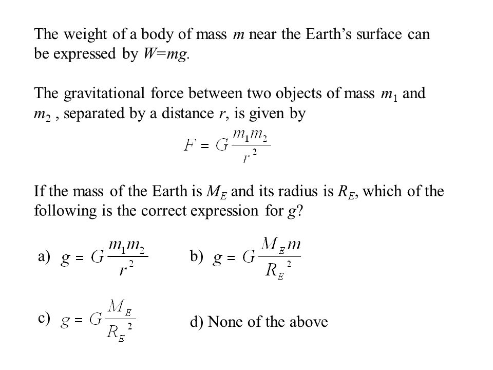The weight of a body of mass m near the Earth's surface can be expressed by W=mg.