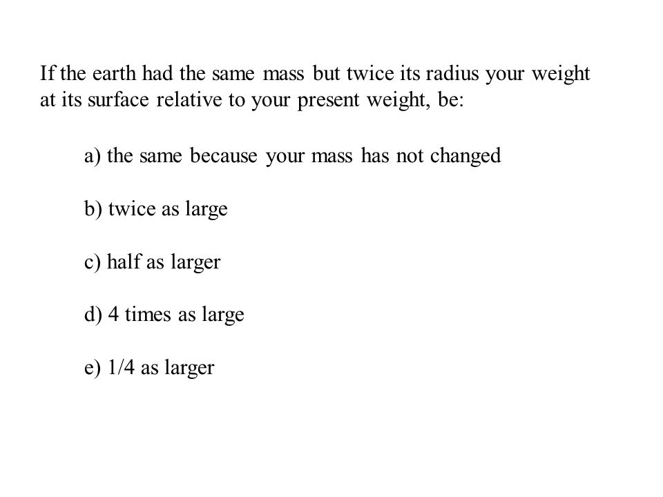 If the earth had the same mass but twice its radius your weight at its surface relative to your present weight, be: