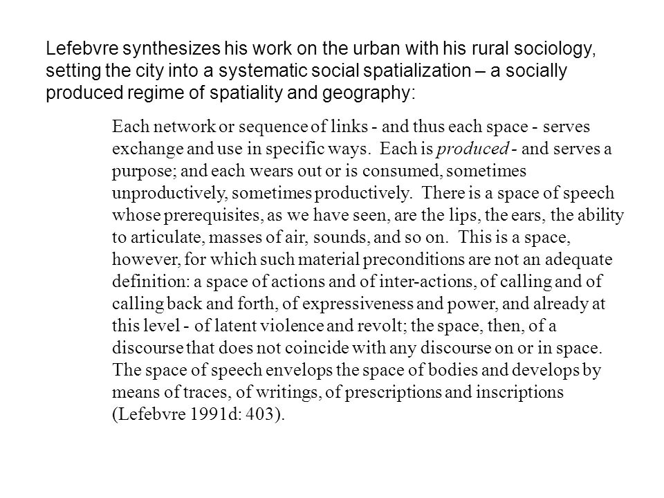 Lefebvre synthesizes his work on the urban with his rural sociology, setting the city into a systematic social spatialization – a socially produced regime of spatiality and geography:
