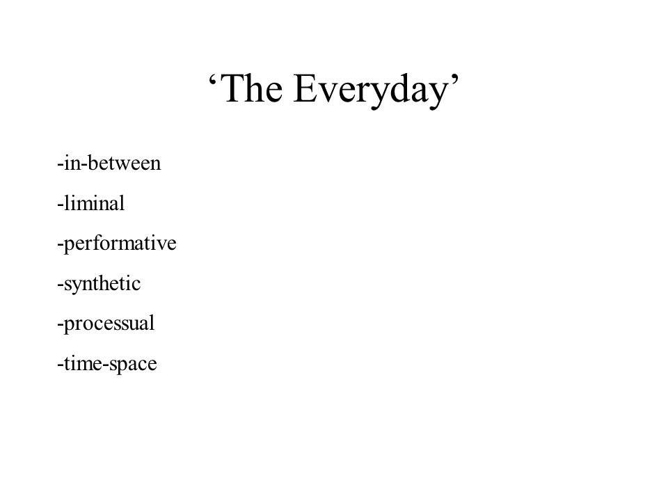 'The Everyday' -in-between -liminal -performative -synthetic