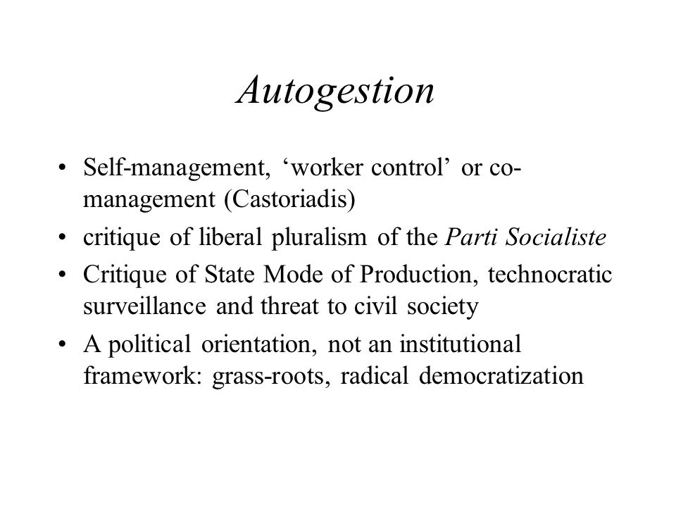 Autogestion Self-management, 'worker control' or co-management (Castoriadis) critique of liberal pluralism of the Parti Socialiste.