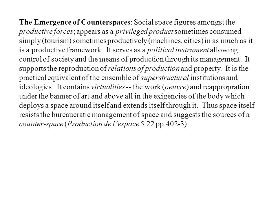 The Emergence of Counterspaces: Social space figures amongst the productive forces; appears as a privileged product sometimes consumed simply (tourism) sometimes productively (machines, cities) in as much as it is a productive framework.