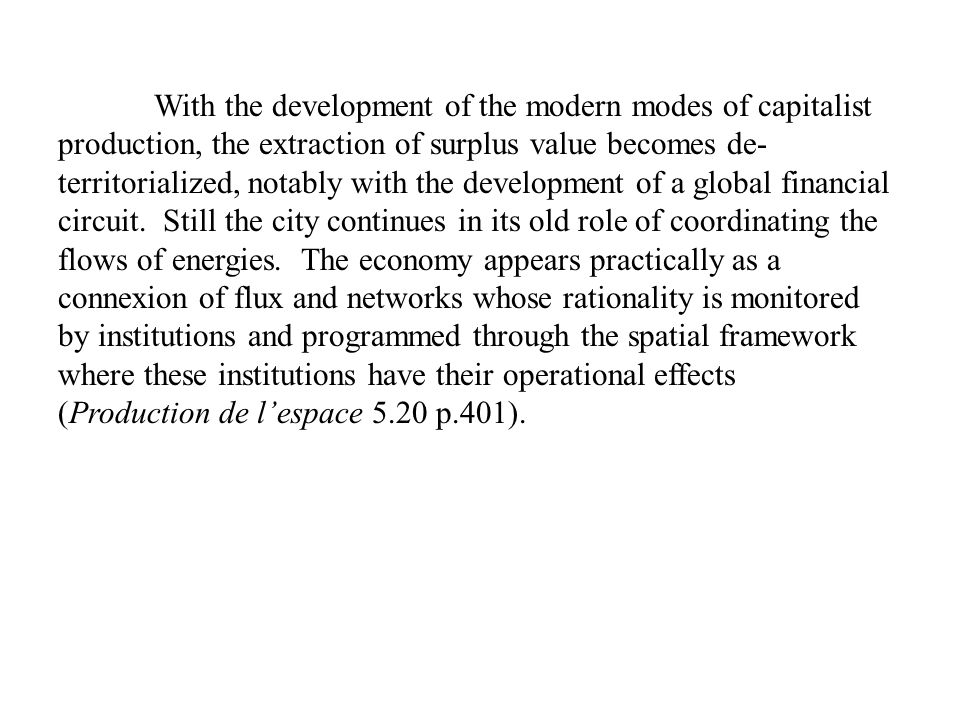 With the development of the modern modes of capitalist production, the extraction of surplus value becomes de-territorialized, notably with the development of a global financial circuit.