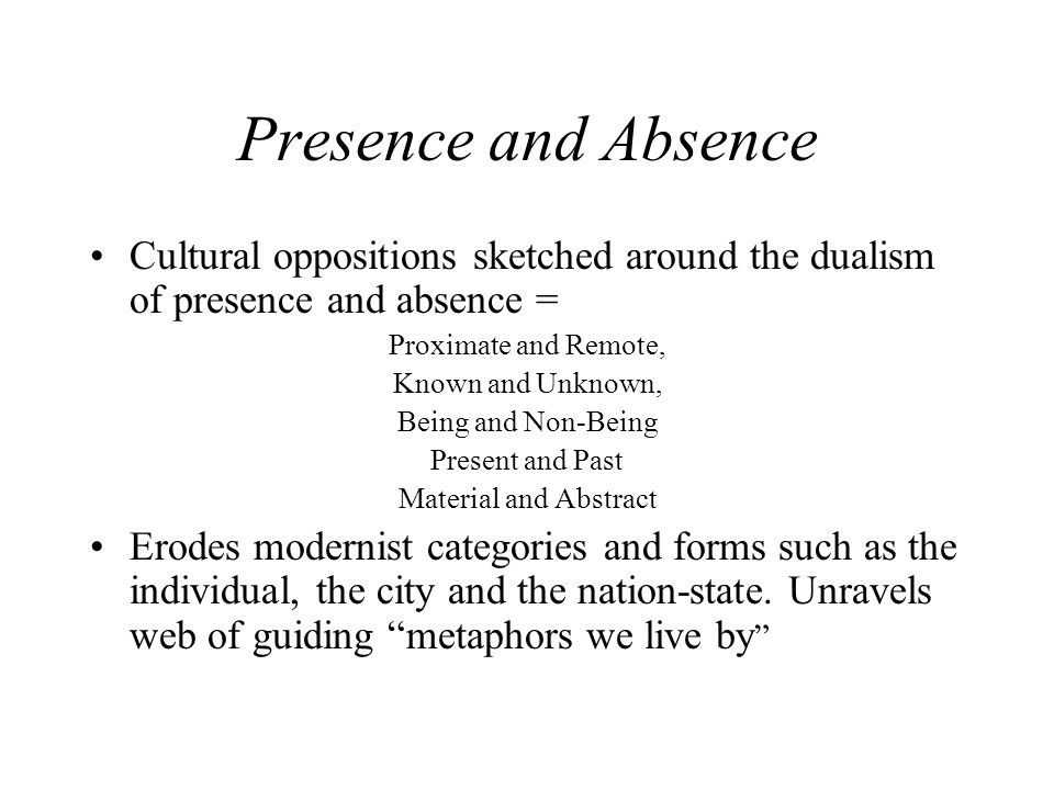 Presence and Absence Cultural oppositions sketched around the dualism of presence and absence = Proximate and Remote,