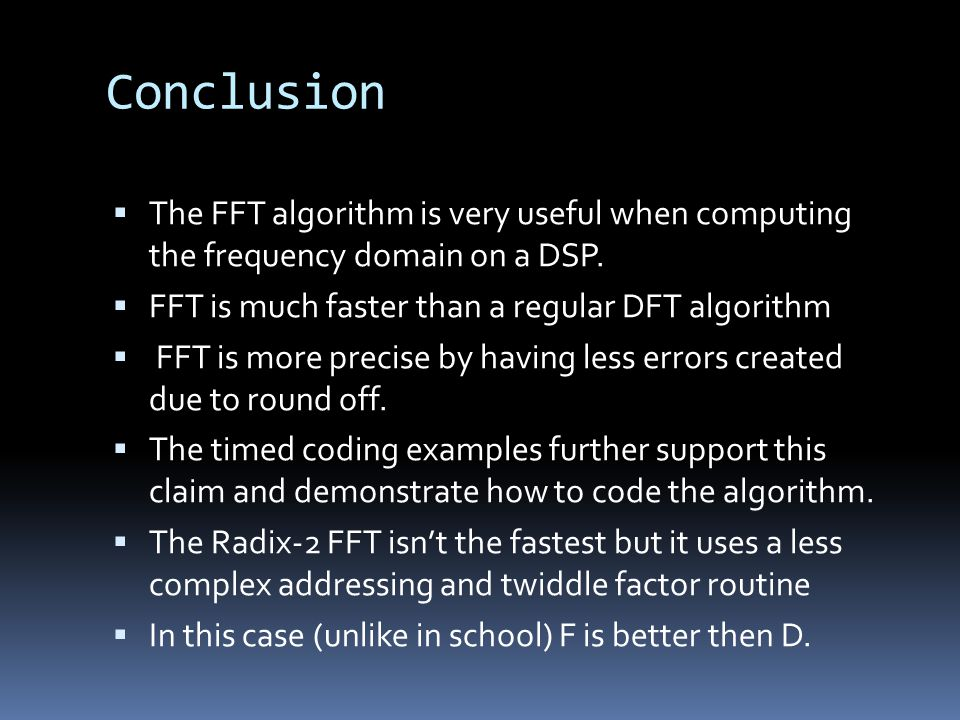 Conclusion The FFT algorithm is very useful when computing the frequency domain on a DSP. FFT is much faster than a regular DFT algorithm.