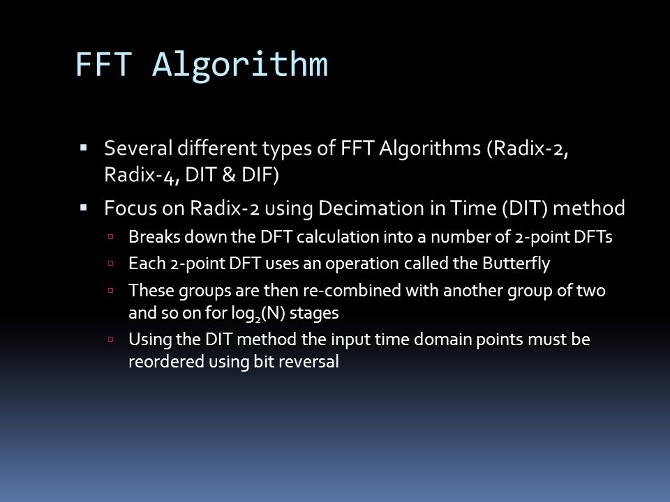 FFT Algorithm Several different types of FFT Algorithms (Radix-2, Radix-4, DIT & DIF) Focus on Radix-2 using Decimation in Time (DIT) method.