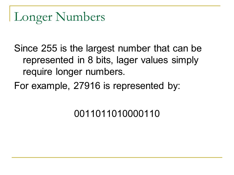 Longer Numbers Since 255 is the largest number that can be represented in 8 bits, lager values simply require longer numbers.