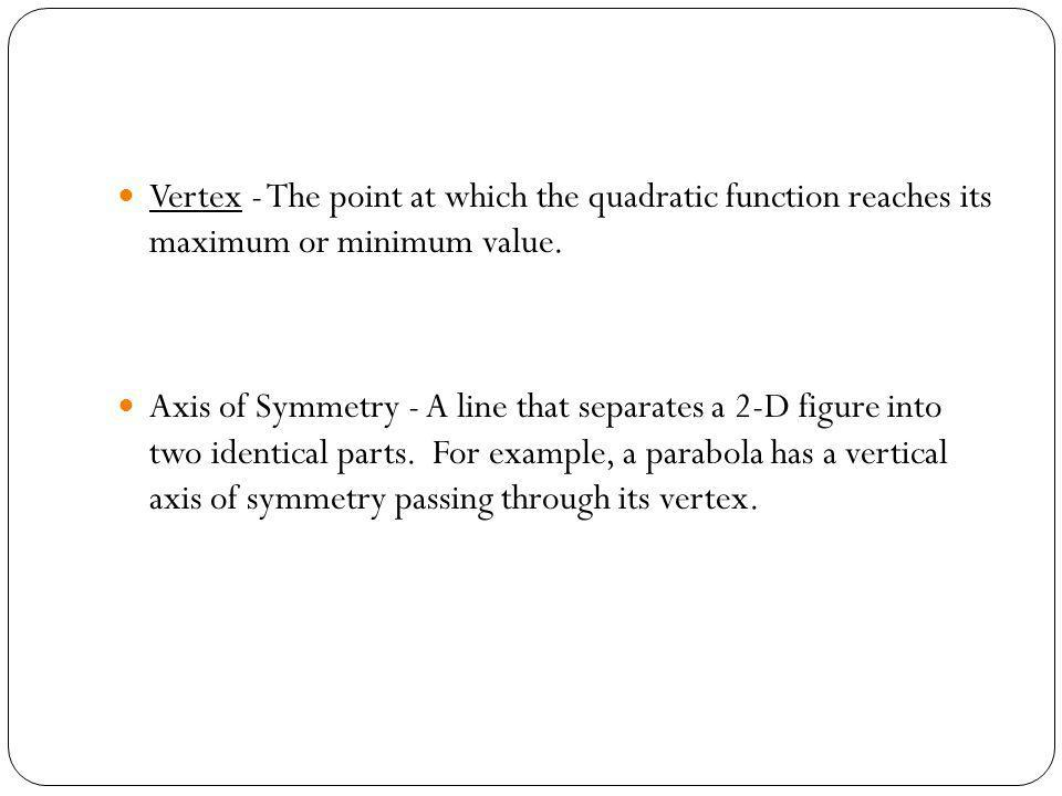 Vertex - The point at which the quadratic function reaches its maximum or minimum value.
