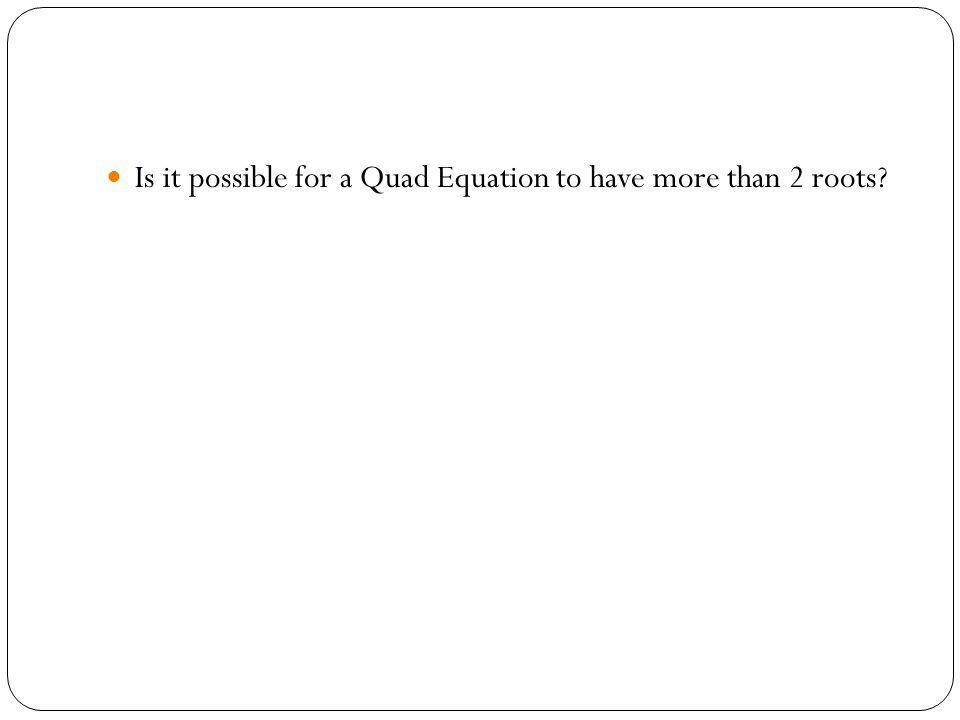 Is it possible for a Quad Equation to have more than 2 roots