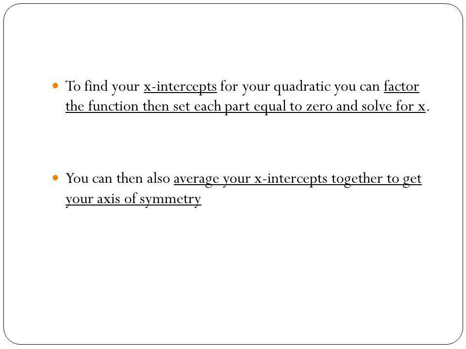 To find your x-intercepts for your quadratic you can factor the function then set each part equal to zero and solve for x.