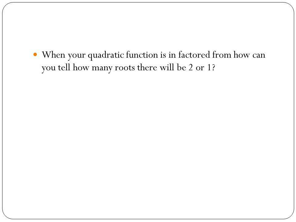 When your quadratic function is in factored from how can you tell how many roots there will be 2 or 1