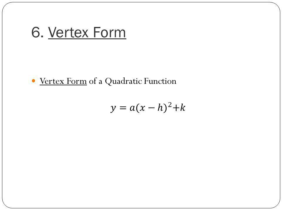 6. Vertex Form Vertex Form of a Quadratic Function 𝑦=𝑎 (𝑥−ℎ) 2 +𝑘