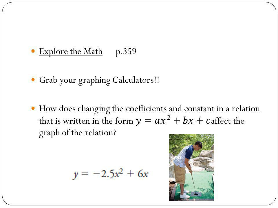 Explore the Math p.359 Grab your graphing Calculators!!
