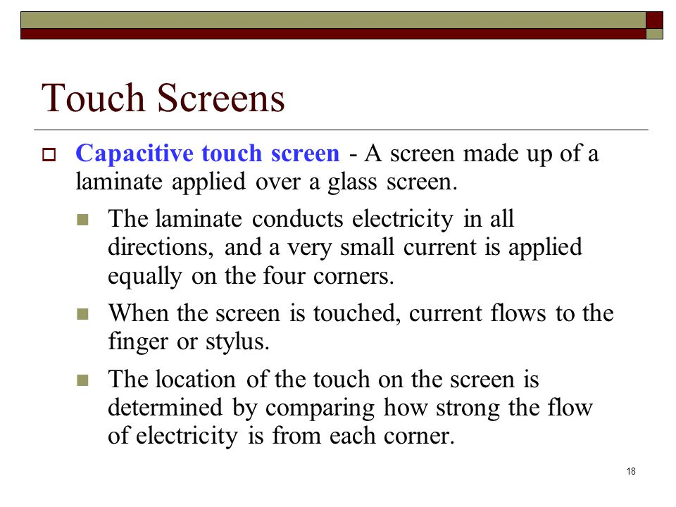 Touch Screens Capacitive touch screen - A screen made up of a laminate applied over a glass screen.