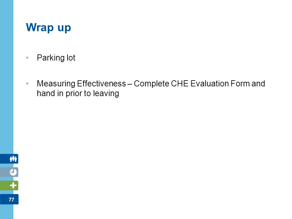 Wrap up Parking lot. Measuring Effectiveness – Complete CHE Evaluation Form and hand in prior to leaving.