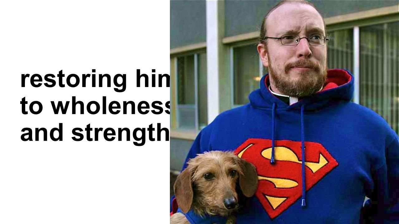 restoring him to wholeness and strength