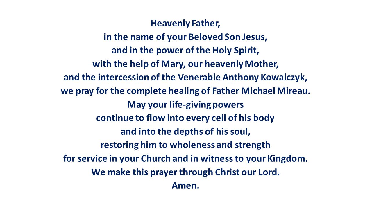 Heavenly Father, in the name of your Beloved Son Jesus, and in the power of the Holy Spirit, with the help of Mary, our heavenly Mother, and the intercession of the Venerable Anthony Kowalczyk, we pray for the complete healing of Father Michael Mireau.