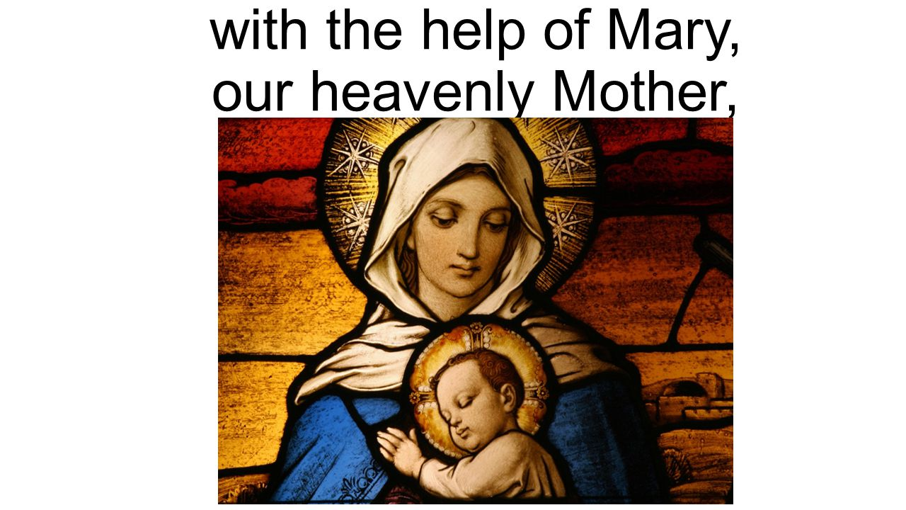with the help of Mary, our heavenly Mother,