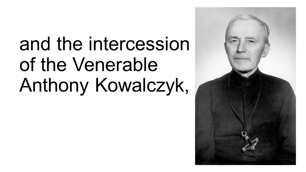 and the intercession of the Venerable Anthony Kowalczyk,