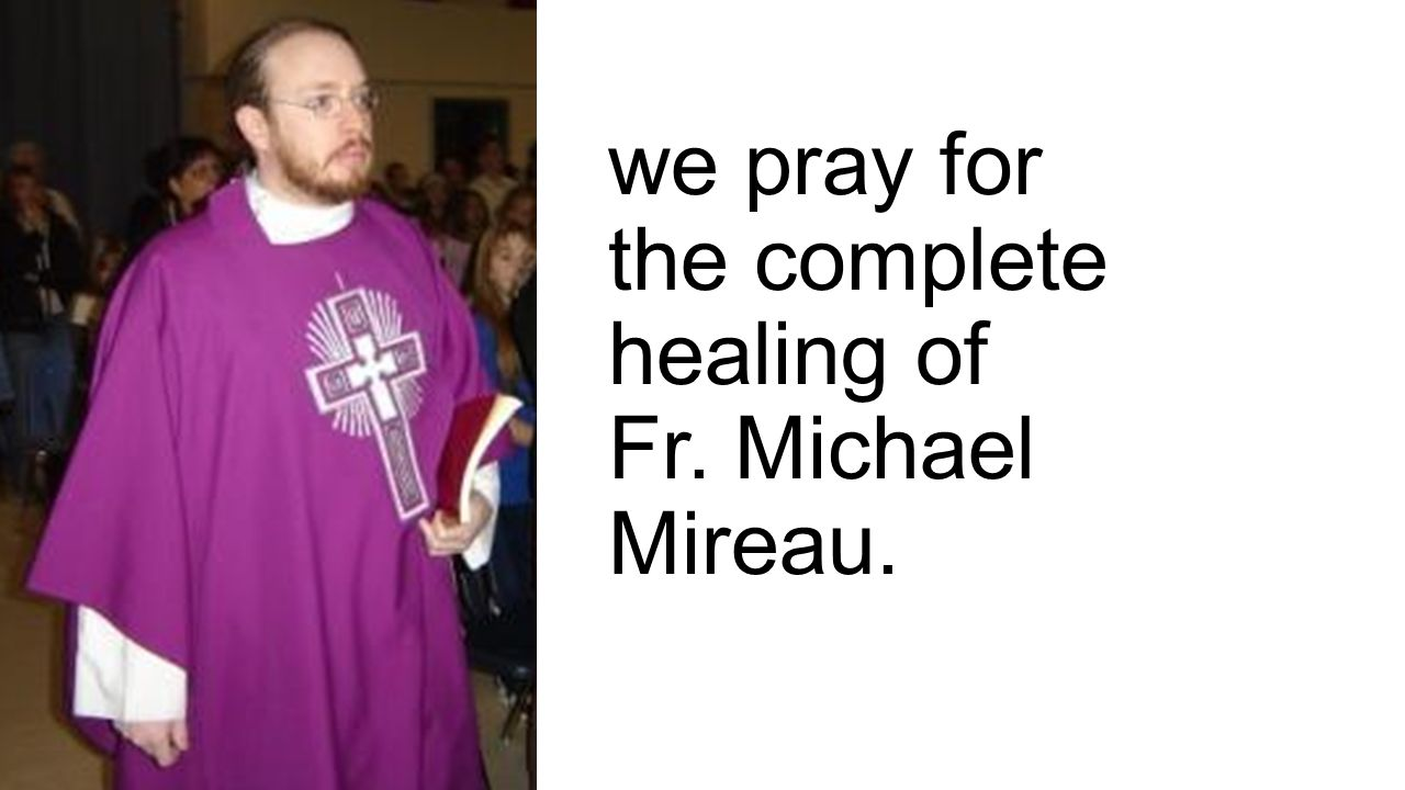 we pray for the complete healing of Fr. Michael Mireau.