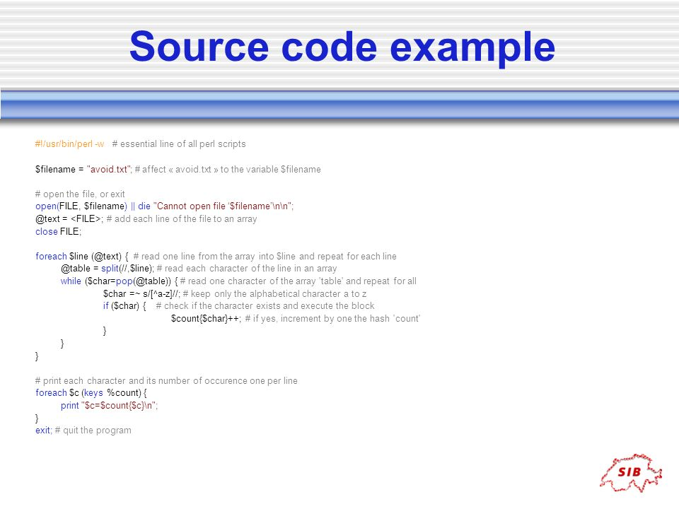 Source code example #!/usr/bin/perl -w # essential line of all perl scripts.