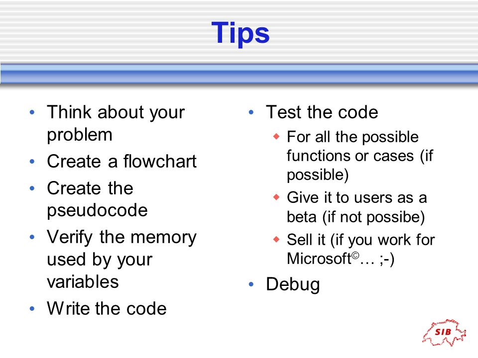 Tips Think about your problem Create a flowchart Create the pseudocode