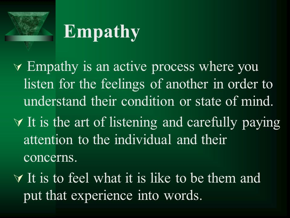 Empathy Empathy is an active process where you listen for the feelings of another in order to understand their condition or state of mind.