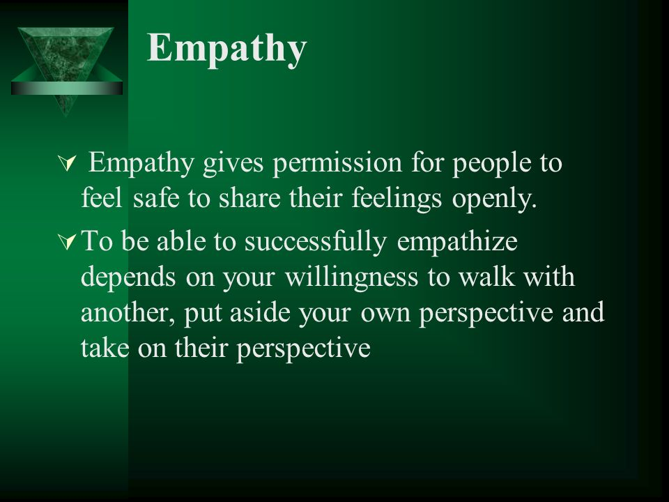 Empathy Empathy gives permission for people to feel safe to share their feelings openly.