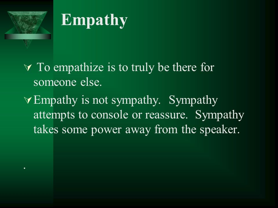 Empathy To empathize is to truly be there for someone else.