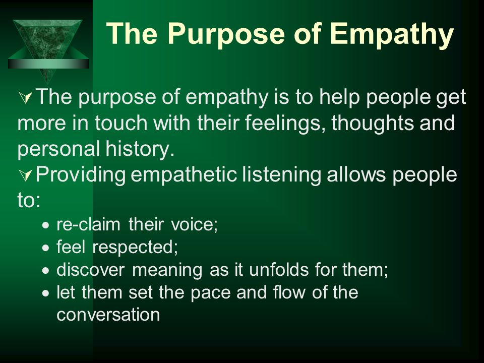 The Purpose of Empathy The purpose of empathy is to help people get more in touch with their feelings, thoughts and personal history.