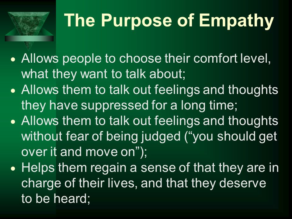 The Purpose of Empathy Allows people to choose their comfort level, what they want to talk about;