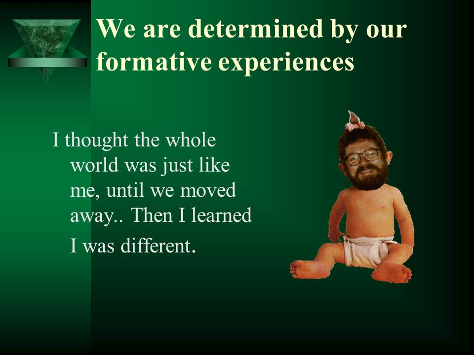 We are determined by our formative experiences