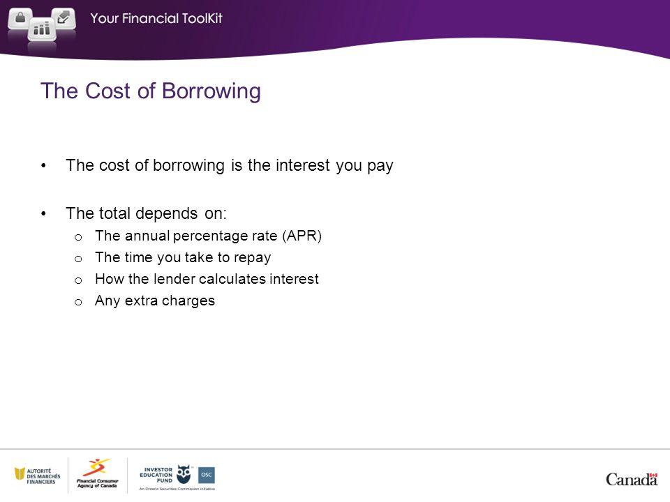 The Cost of Borrowing The cost of borrowing is the interest you pay