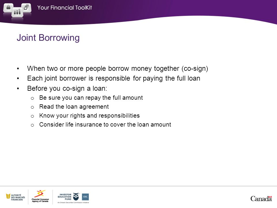 Joint Borrowing When two or more people borrow money together (co-sign) Each joint borrower is responsible for paying the full loan.