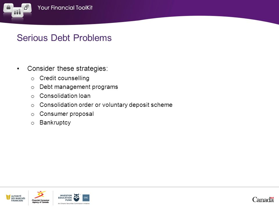 Serious Debt Problems Consider these strategies: Credit counselling