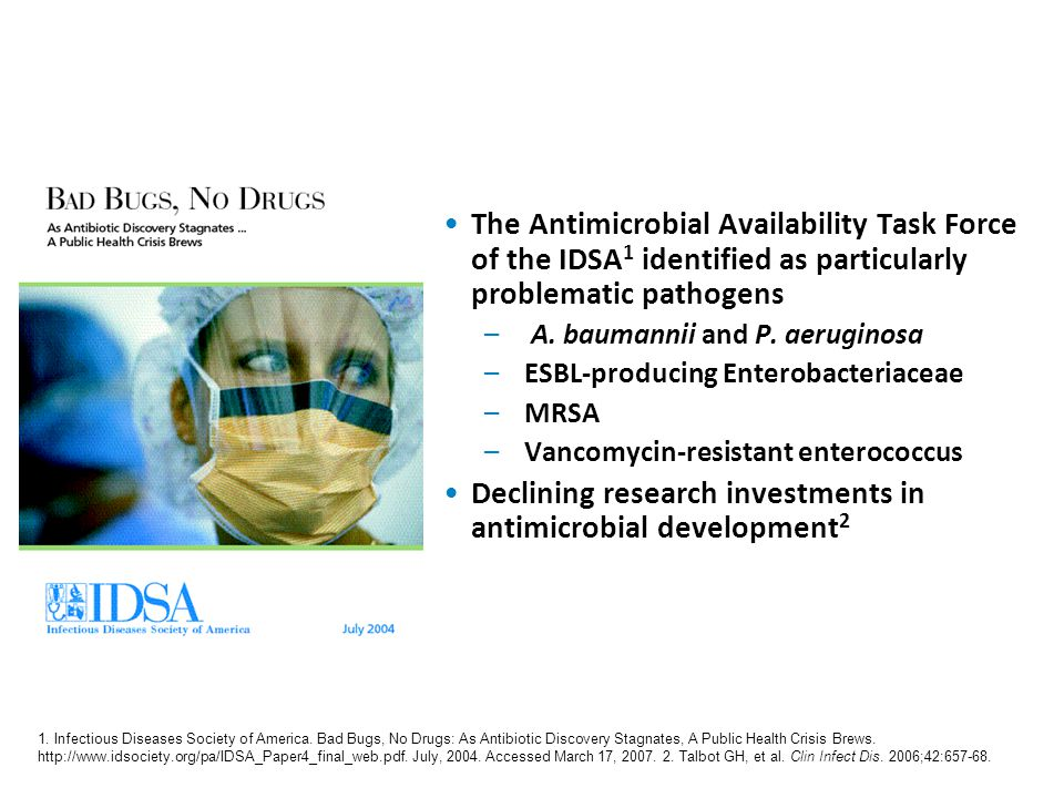 Bad Bugs, No Drugs1 The Antimicrobial Availability Task Force of the IDSA1 identified as particularly problematic pathogens.