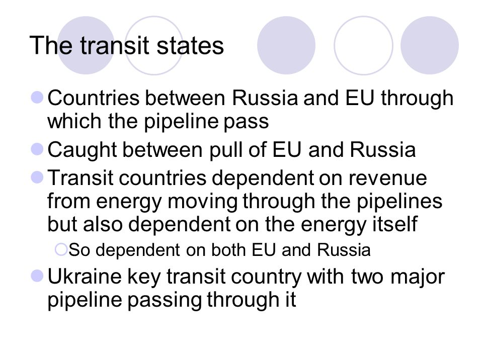 The transit states Countries between Russia and EU through which the pipeline pass. Caught between pull of EU and Russia.