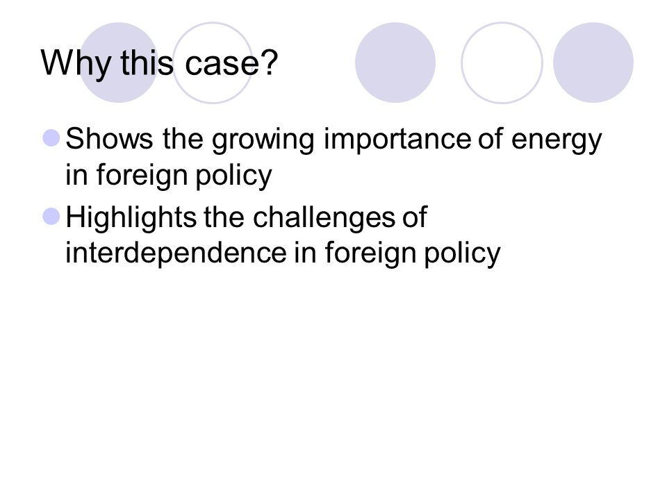 Why this case. Shows the growing importance of energy in foreign policy.