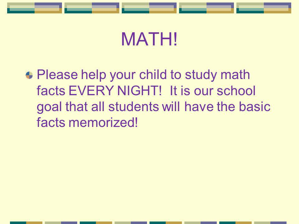 MATH. Please help your child to study math facts EVERY NIGHT.