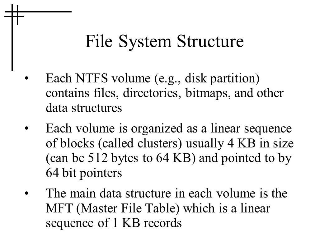 File System Structure Each NTFS volume (e.g., disk partition) contains files, directories, bitmaps, and other data structures.