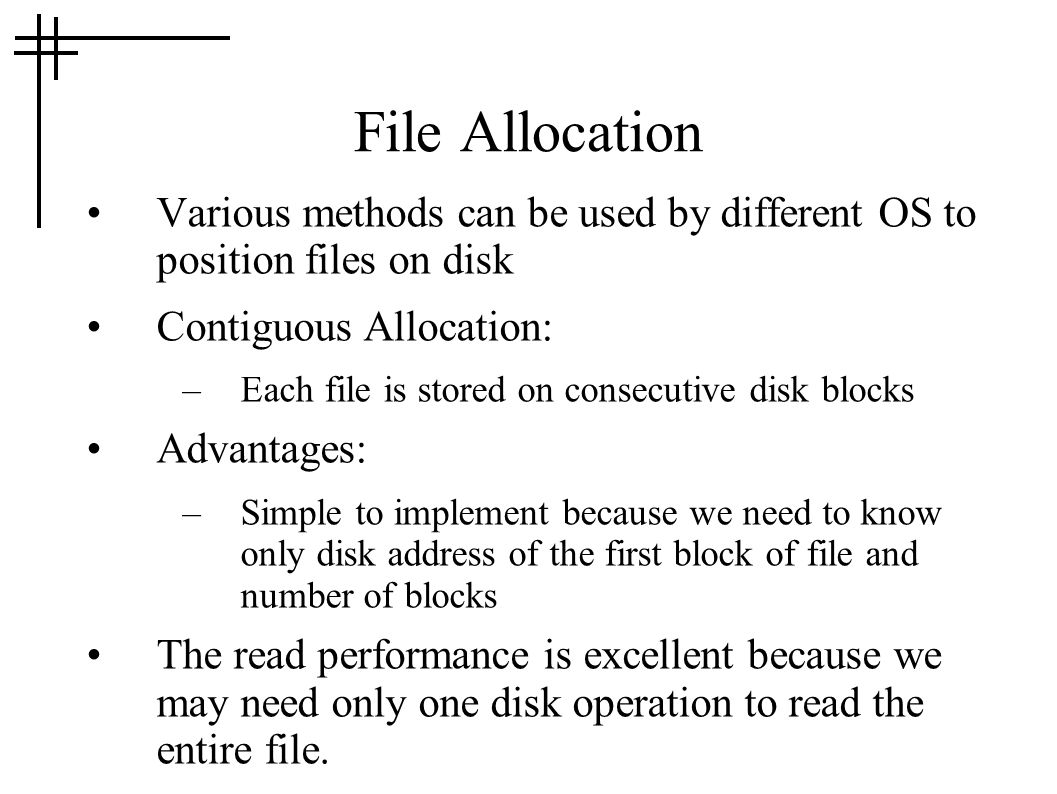 File Allocation Various methods can be used by different OS to position files on disk. Contiguous Allocation:
