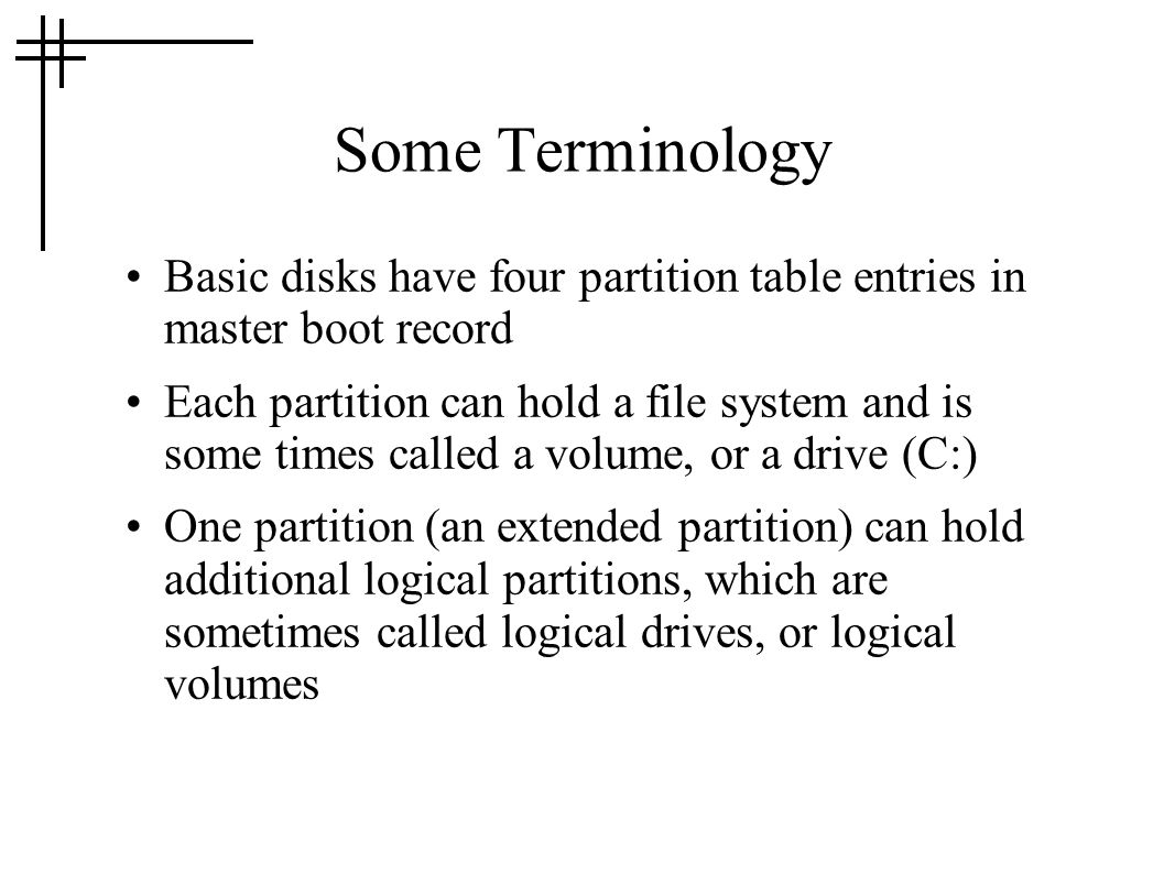 Some Terminology Basic disks have four partition table entries in master boot record.