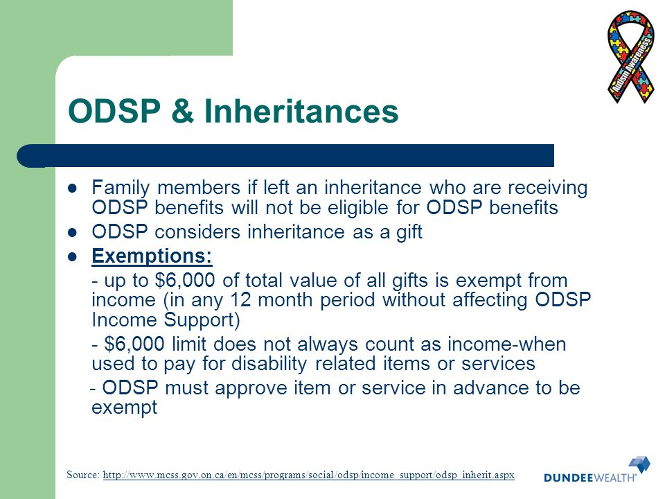 ODSP & Inheritances Family members if left an inheritance who are receiving ODSP benefits will not be eligible for ODSP benefits.